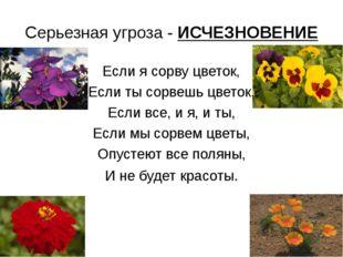 Серьезная угроза - ИСЧЕЗНОВЕНИЕ Если я сорву цветок, Если ты сорвешь цветок,