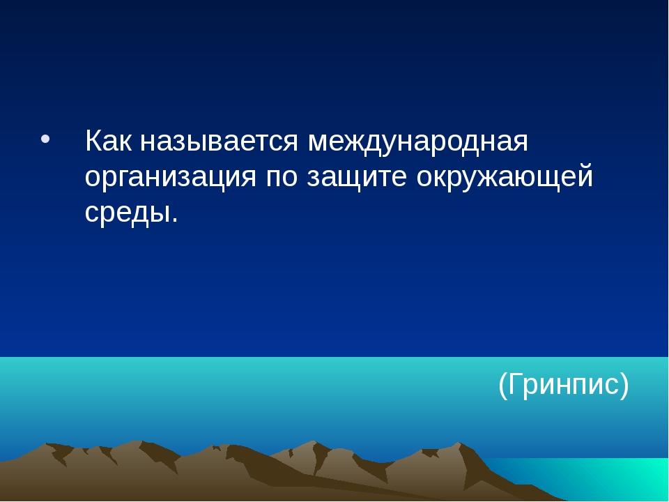 Как называется международная организация по защите окружающей среды. (Гринпис)