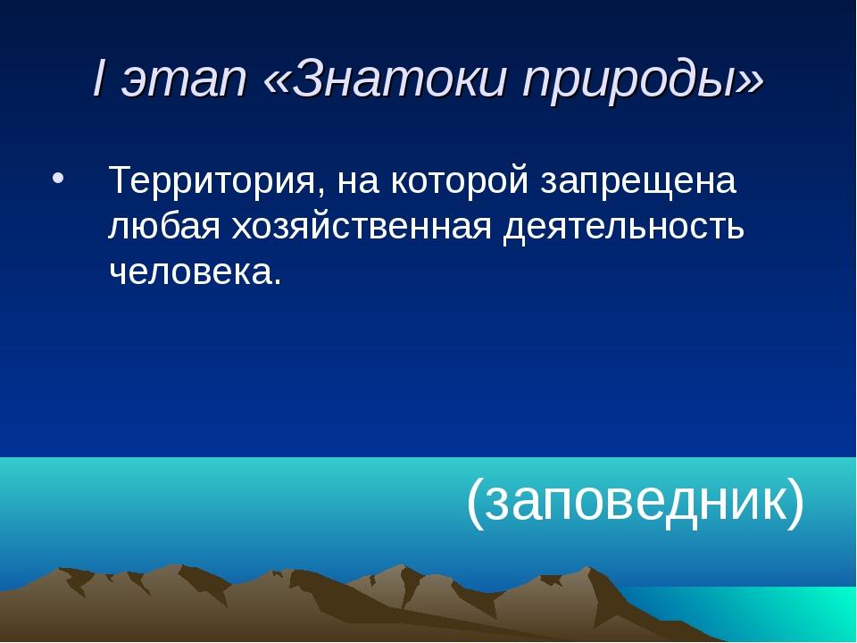 I этап «Знатоки природы» Территория, на которой запрещена любая хозяйственная...