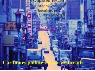 Car fumes pollute the air we breath