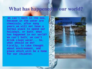 What has happened in our world? We can't bath in the sea, because in the wate
