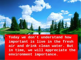 Today we don't understand how important is live in the fresh air and drink cl