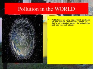 Pollution in the WORLD Pollution is very important problem in the world. Arou