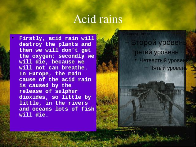 Acid rains Firstly, acid rain will destroy the plants and then we will don't...
