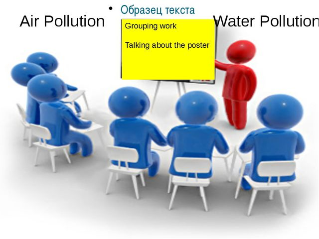 Grouping work Talking about the poster Air Pollution Water Pollution