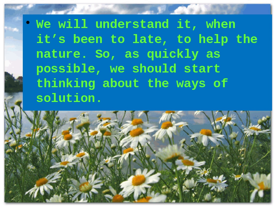 We will understand it, when it's been to late, to help the nature. So, as qui...