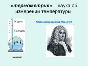 «термометрия» – наука об измерении температуры термоскоп Американский физик Д