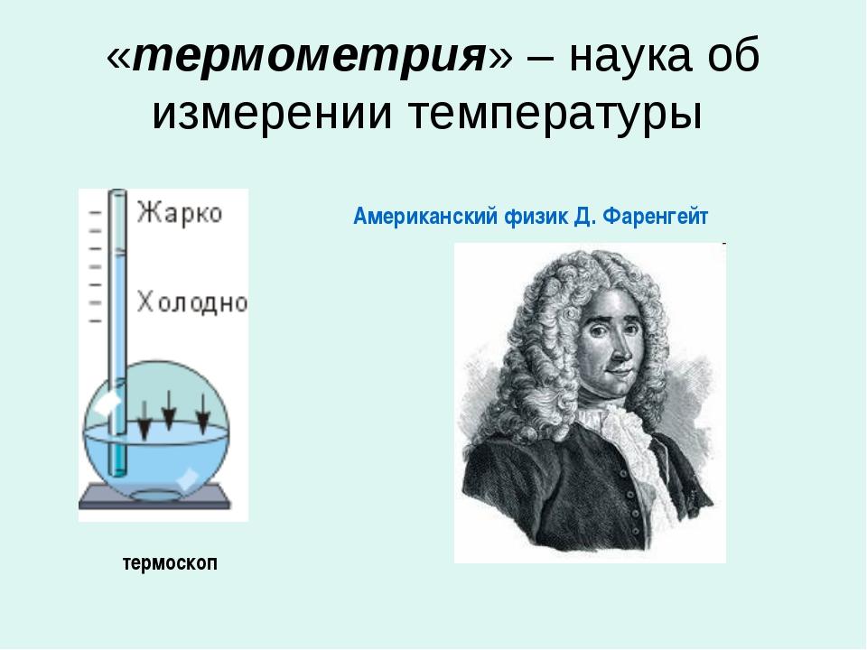 «термометрия» – наука об измерении температуры термоскоп Американский физик Д...