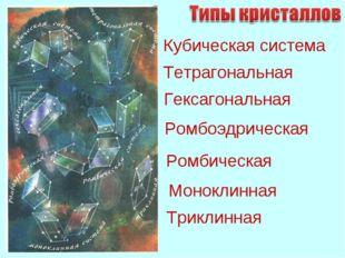 Кубическая система Тетрагональная Гексагональная Ромбоэдрическая Ромбическая
