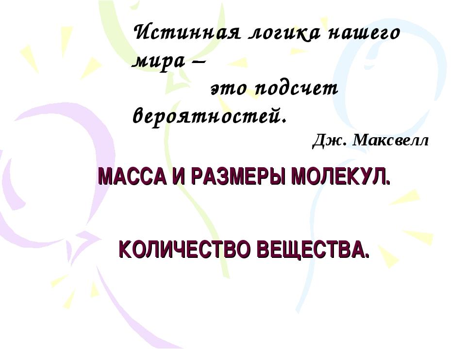 МАССА И РАЗМЕРЫ МОЛЕКУЛ. КОЛИЧЕСТВО ВЕЩЕСТВА. Истинная логика нашего мира – э...