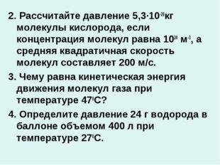 2. Рассчитайте давление 5,3∙10-26кг молекулы кислорода, если концентрация мол