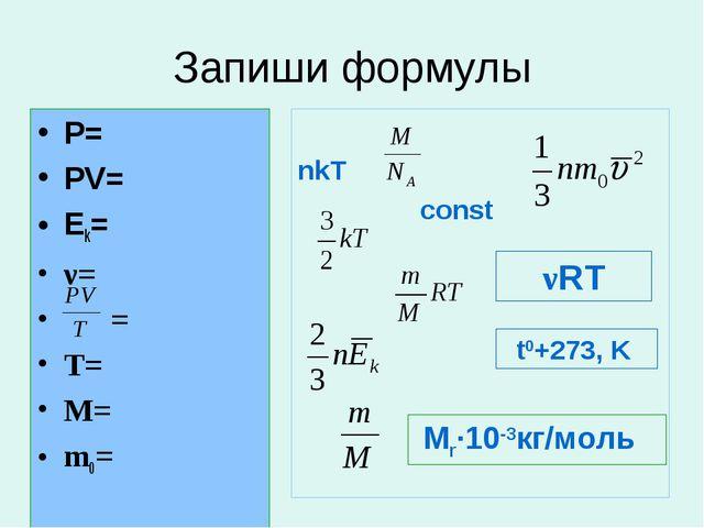 Запиши формулы Р= PV= Ek= ν= = T= М= m0= nkT const νRT t0+273, K Mr∙10-3кг/моль
