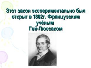 Этот закон экспериментально был открыт в 1802г. Французским учёным Гей-Люссаком