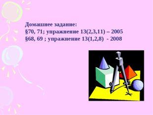 Домашнее задание: §70, 71; упражнение 13(2,3,11) – 2005 §68, 69 ; упражнение