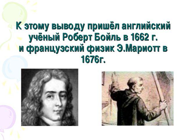 К этому выводу пришёл английский учёный Роберт Бойль в 1662 г. и французский...