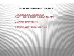 1.http://cigaretta.ru/goroda-foto/1164- Gorod_bulgar_tatarstan_foto.html 2.