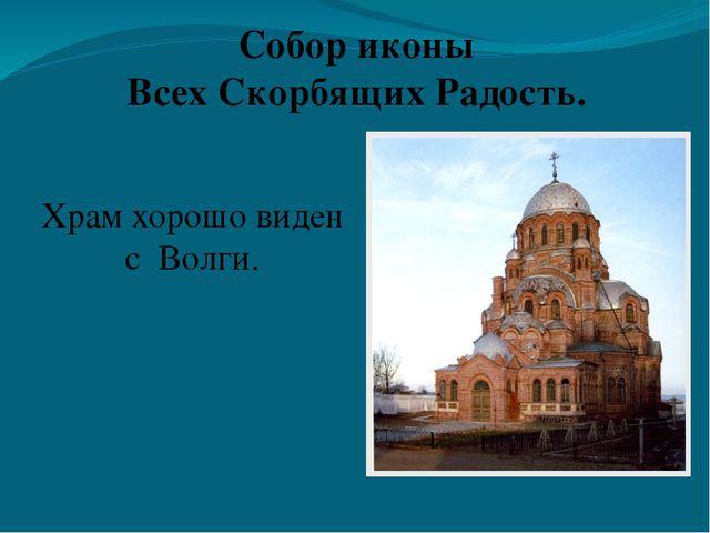 Храм хорошо виден с Волги. Собор иконы Всех Скорбящих Радость.