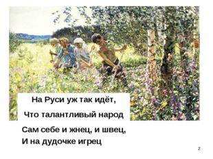 * На Руси уж так идёт, Что талантливый народ Сам себе и жнец, и швец, И на ду