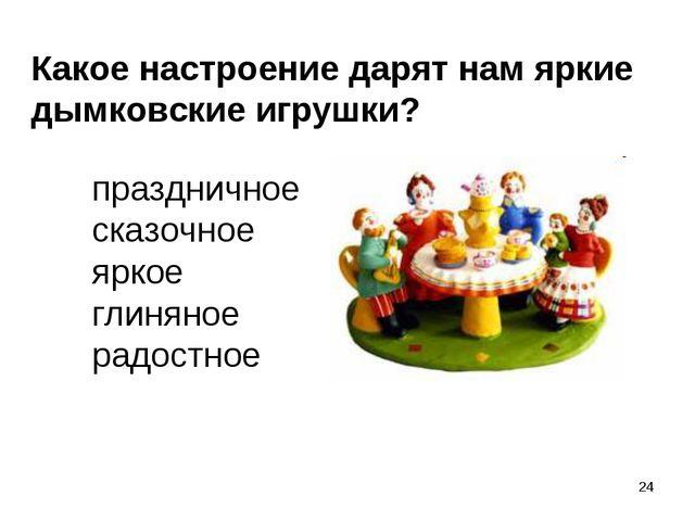 * Какое настроение дарят нам яркие дымковские игрушки? праздничное сказочное...