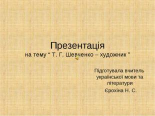 """Презентація на тему """" Т. Г. Шевченко – художник """" Підготувала вчитель українс"""