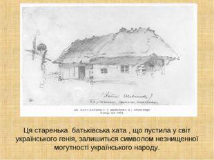 Ця старенька батьківська хата , що пустила у світ українського генія, залишит