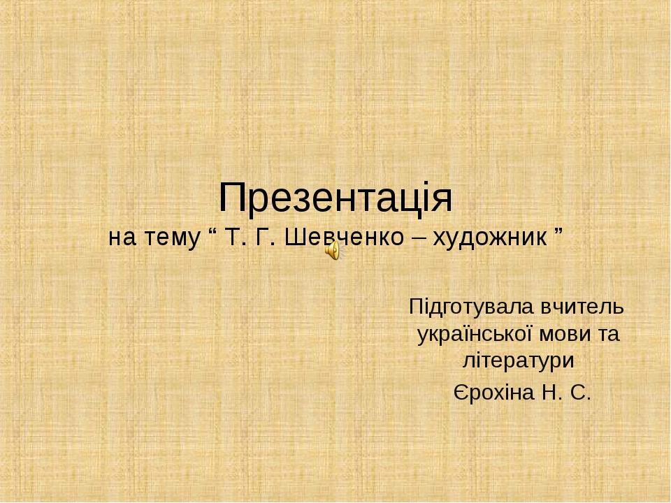 """Презентація на тему """" Т. Г. Шевченко – художник """" Підготувала вчитель українс..."""