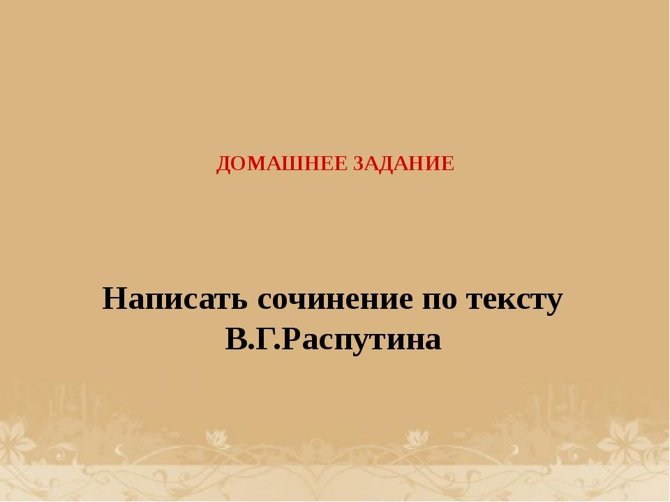 ДОМАШНЕЕ ЗАДАНИЕ Написать сочинение по тексту В.Г.Распутина
