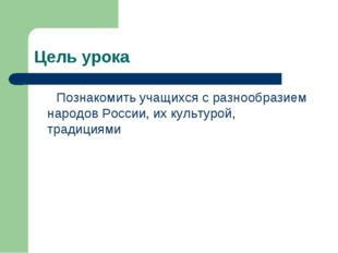 Цель урока Познакомить учащихся с разнообразием народов России, их культурой,