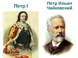 Петр I Петр Ильич Чайковский