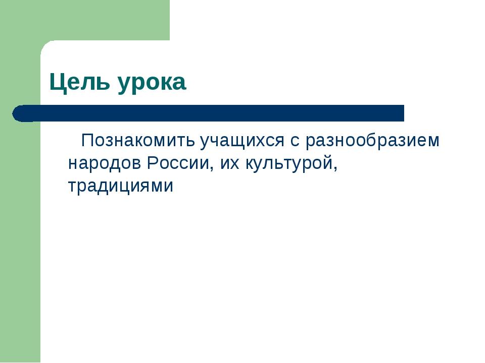 Цель урока Познакомить учащихся с разнообразием народов России, их культурой,...