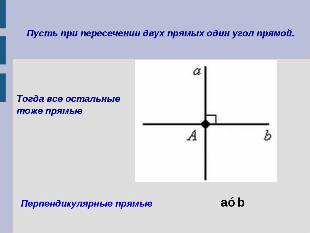 Пусть при пересечении двух прямых один угол прямой. Перпендикулярные прямые a...