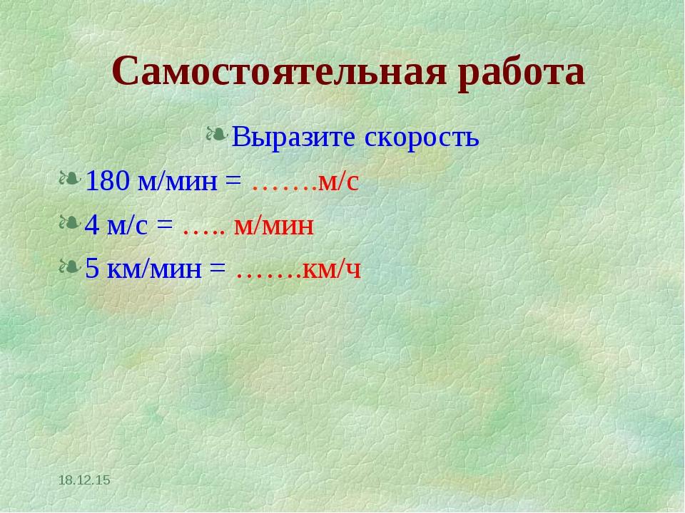 Выразите скорость 180 м/мин = …….м/с 4 м/с = ….. м/мин 5 км/мин = …….км/ч * С...