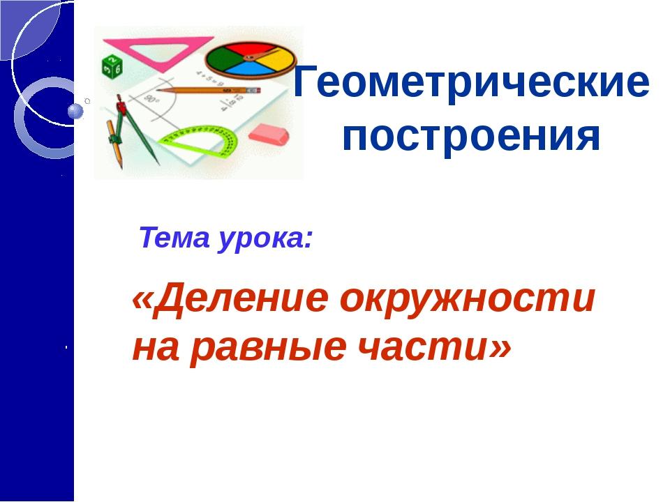 Тема урока: «Деление окружности на равные части» Геометрические построения