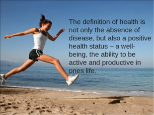 The definition of health is not only the absence of disease, but also a posit