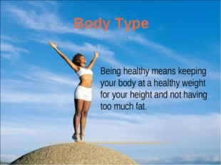 Being healthy means keeping your body at a healthy weight for your height and