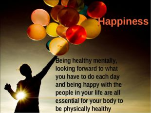 Being healthy mentally, looking forward to what you have to do each day and b