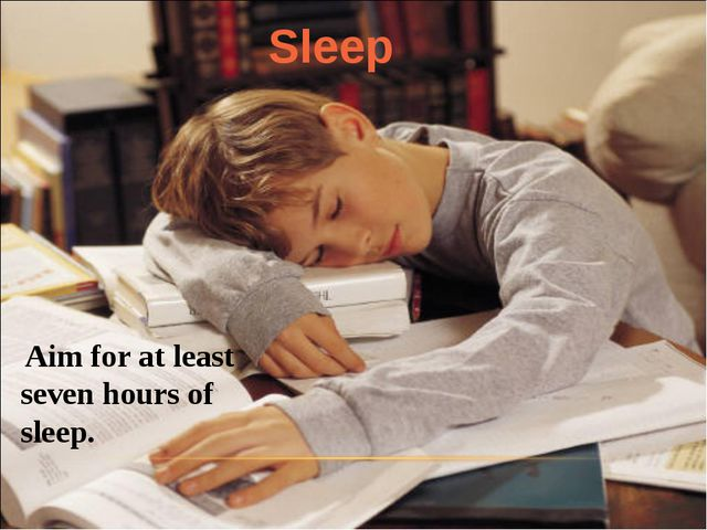 Aim for at least seven hours of sleep. Sleep