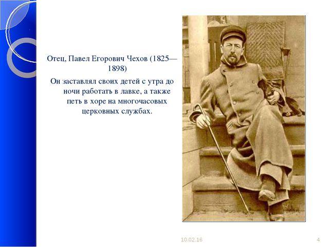 Отец, Павел Егорович Чехов (1825—1898) Он заставлял своих детей с утра до но...