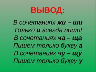ВЫВОД: В сочетаниях жи – ши Только и всегда пиши! В сочетаниях ча – ща Пишем