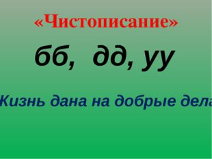 «Чистописание» бб, дд, уу Жизнь дана на добрые дела