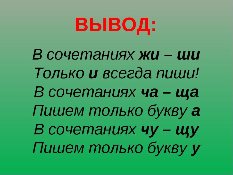 ВЫВОД: В сочетаниях жи – ши Только и всегда пиши! В сочетаниях ча – ща Пишем...