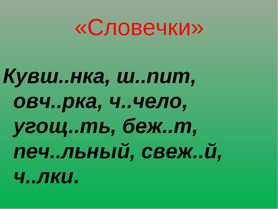 «Словечки» Кувш..нка, ш..пит, овч..рка, ч..чело, угощ..ть, беж..т, печ..льный...