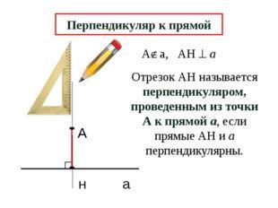 А н а Перпендикуляр к прямой Отрезок АН называется перпендикуляром, проведен