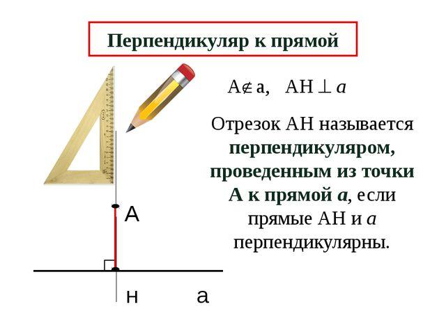 А н а Перпендикуляр к прямой Отрезок АН называется перпендикуляром, проведен...