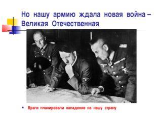 Но нашу армию ждала новая война – Великая Отечественная Враги планировали нап