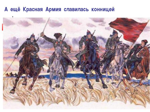 А ещё Красная Армия славилась конницей