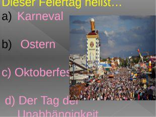 Dieser Feiertag heißt… Karneval Ostern c) Oktoberfest d) Der Tag der Unabhän