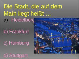 Die Stadt, die auf dem Main liegt heißt … Heidelberg b) Frankfurt c) Hamburg