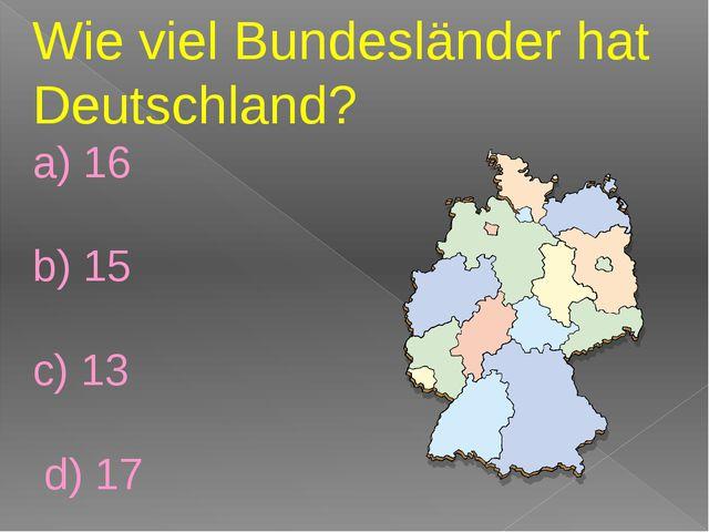 Wie viel Bundesländer hat Deutschland? a) 16 b) 15 c) 13 d) 17
