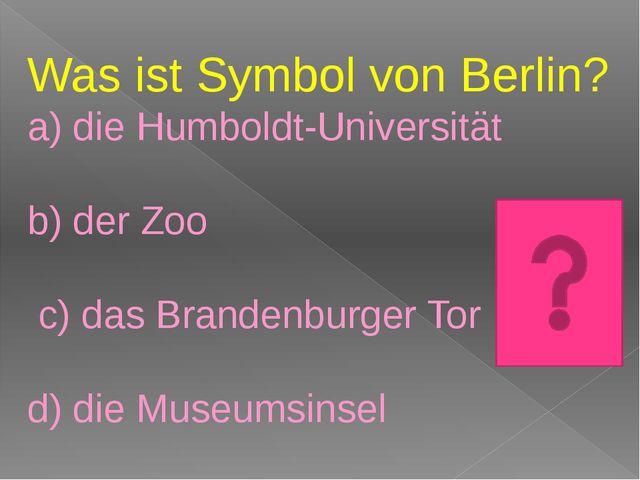 Was ist Symbol von Berlin? a) die Humboldt-Universität b) der Zoo c) das Bra...